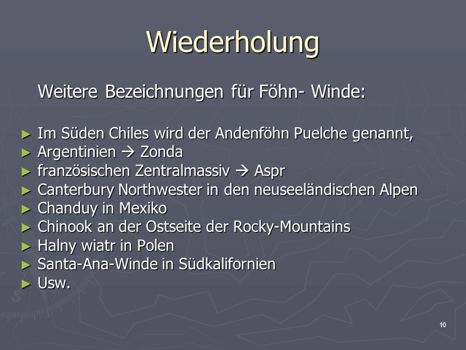 10 Wiederholung Weitere Bezeichnungen für Föhn- Winde: ► Im Süden Chiles wird der Andenföhn Puelche genannt, ► Argentinien  Zonda ► französischen Zen