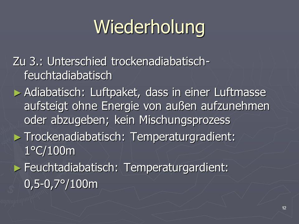 12 Wiederholung Zu 3.: Unterschied trockenadiabatisch- feuchtadiabatisch ► Adiabatisch: Luftpaket, dass in einer Luftmasse aufsteigt ohne Energie von