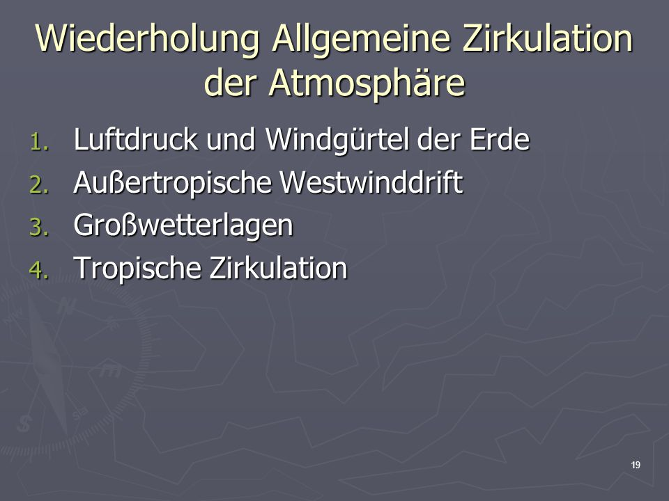 19 Wiederholung Allgemeine Zirkulation der Atmosphäre 1. Luftdruck und Windgürtel der Erde 2. Außertropische Westwinddrift 3. Großwetterlagen 4. Tropi