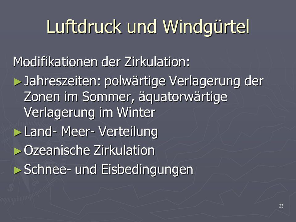 23 Luftdruck und Windgürtel Modifikationen der Zirkulation: ► Jahreszeiten: polwärtige Verlagerung der Zonen im Sommer, äquatorwärtige Verlagerung im
