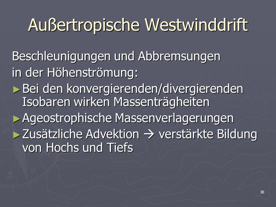 30 Außertropische Westwinddrift Beschleunigungen und Abbremsungen in der Höhenströmung: ► Bei den konvergierenden/divergierenden Isobaren wirken Masse