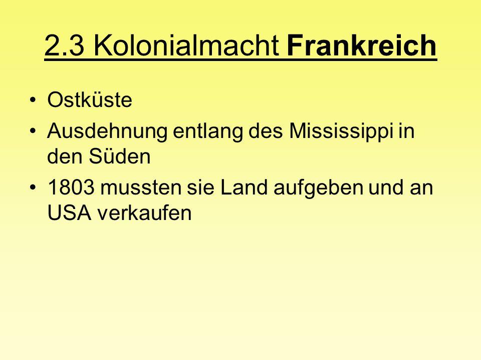 2.3 Kolonialmacht Frankreich Ostküste Ausdehnung entlang des Mississippi in den Süden 1803 mussten sie Land aufgeben und an USA verkaufen