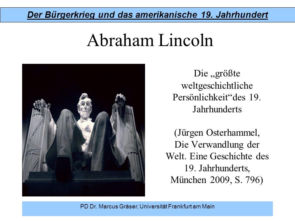 """Der Bürgerkrieg und das amerikanische 19. Jahrhundert PD Dr. Marcus Gräser, Universität Frankfurt am Main Abraham Lincoln Die """"größte weltgeschichtlic"""