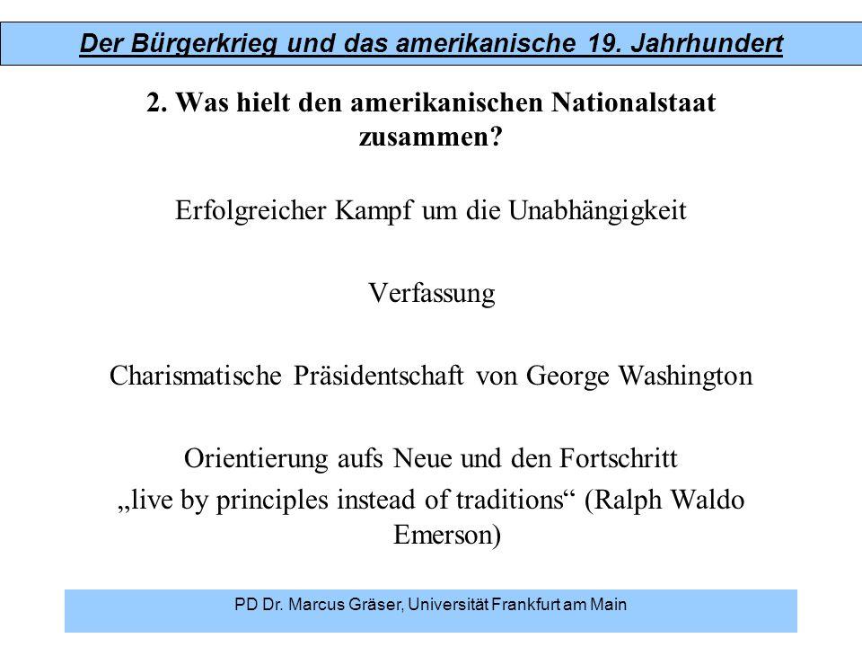 Der Bürgerkrieg und das amerikanische 19. Jahrhundert PD Dr. Marcus Gräser, Universität Frankfurt am Main 2. Was hielt den amerikanischen Nationalstaa