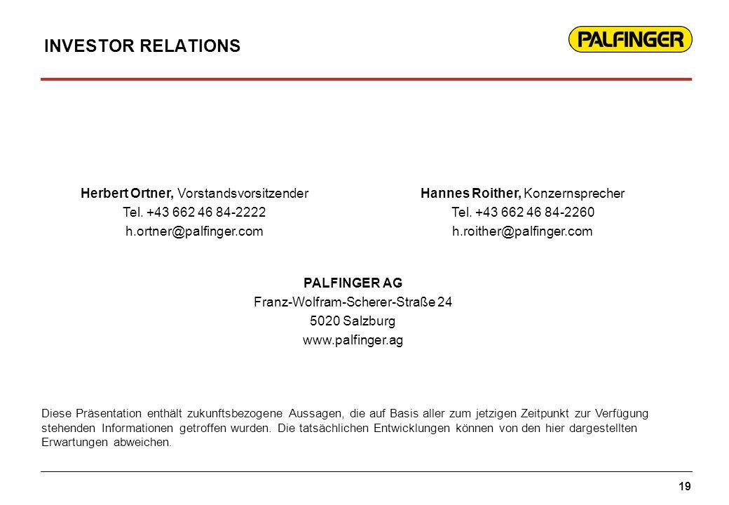 INVESTOR RELATIONS Herbert Ortner, Vorstandsvorsitzender Tel. +43 662 46 84-2222 h.ortner@palfinger.com Hannes Roither, Konzernsprecher Tel. +43 662 4