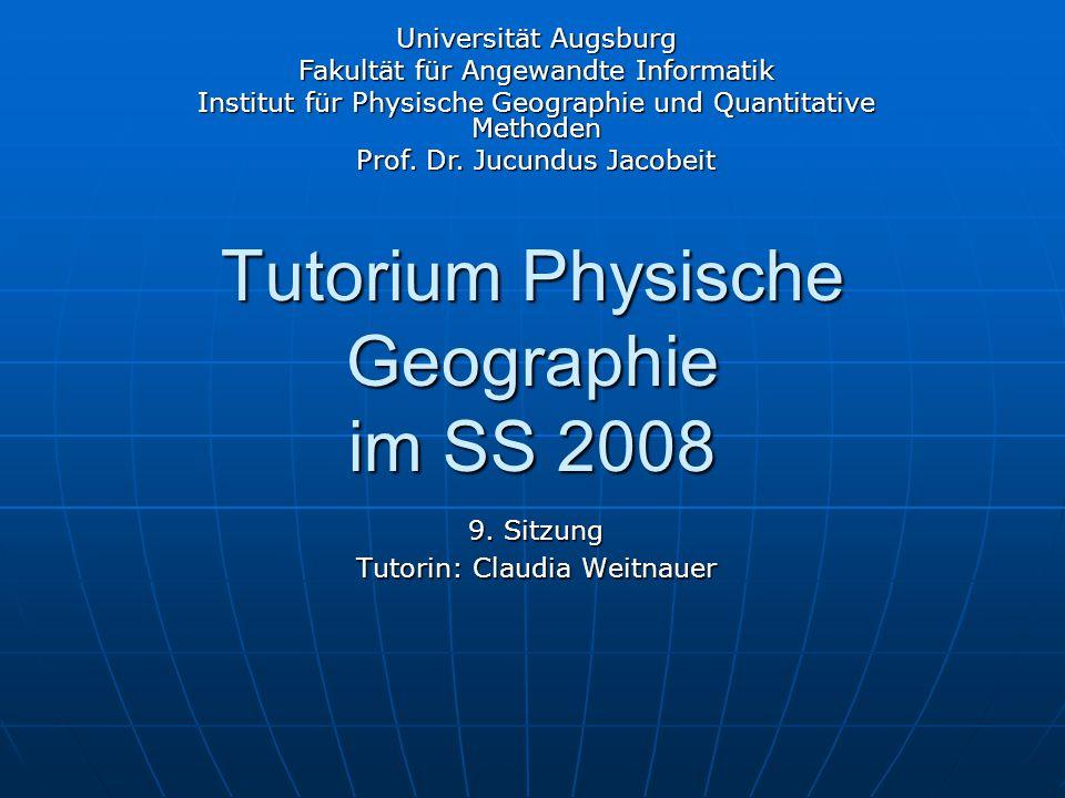 Tutorium Physische Geographie im SS 2008 9. Sitzung Tutorin: Claudia Weitnauer Universität Augsburg Fakultät für Angewandte Informatik Institut für Ph