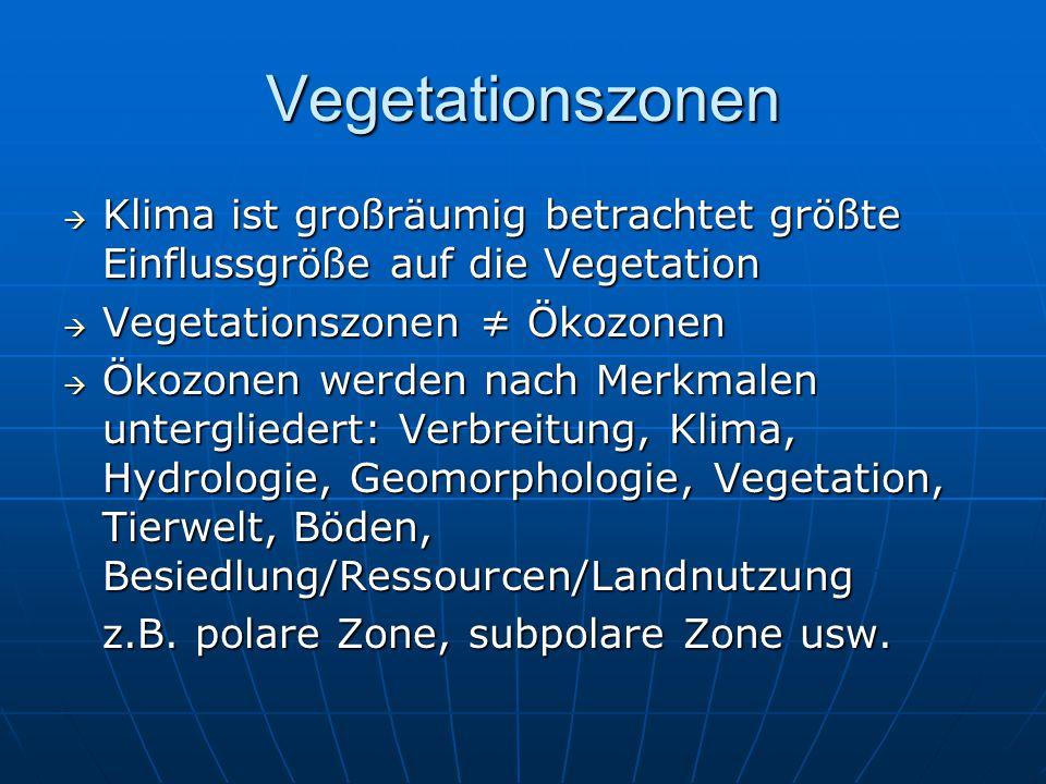 Vegetationszonen  Klima ist großräumig betrachtet größte Einflussgröße auf die Vegetation  Vegetationszonen ≠ Ökozonen  Ökozonen werden nach Merkma