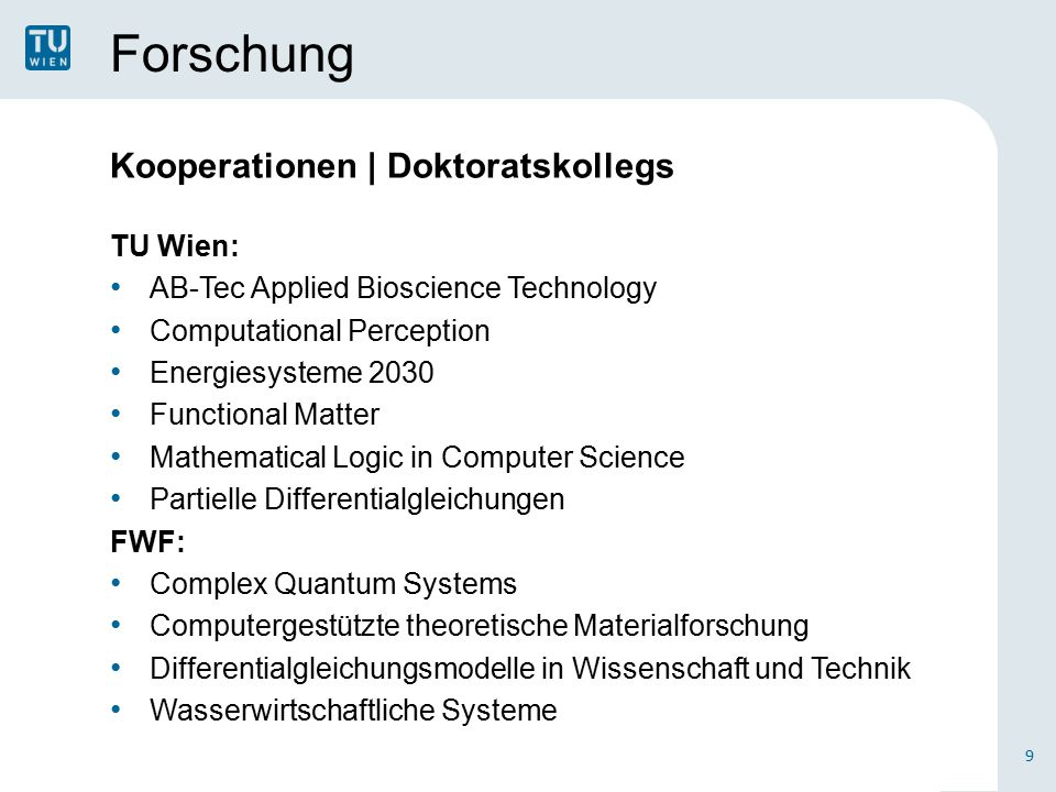 Forschung Kooperationen | Doktoratskollegs TU Wien: AB-Tec Applied Bioscience Technology Computational Perception Energiesysteme 2030 Functional Matter Mathematical Logic in Computer Science Partielle Differentialgleichungen FWF: Complex Quantum Systems Computergestützte theoretische Materialforschung Differentialgleichungsmodelle in Wissenschaft und Technik Wasserwirtschaftliche Systeme 9