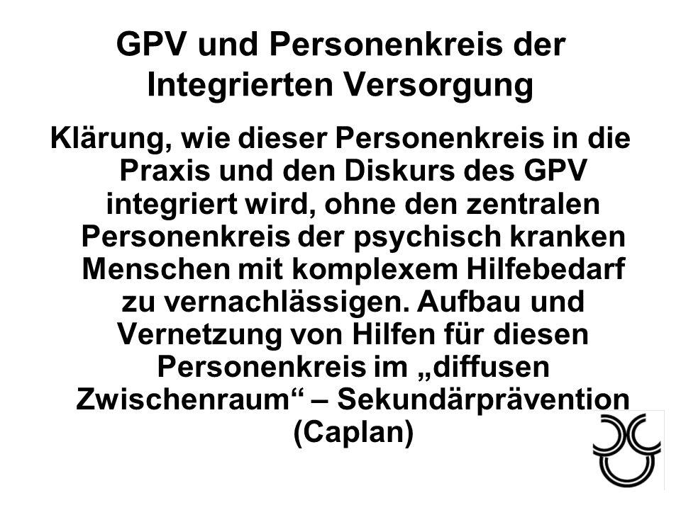 GPV und Personenkreis der Integrierten Versorgung Klärung, wie dieser Personenkreis in die Praxis und den Diskurs des GPV integriert wird, ohne den ze