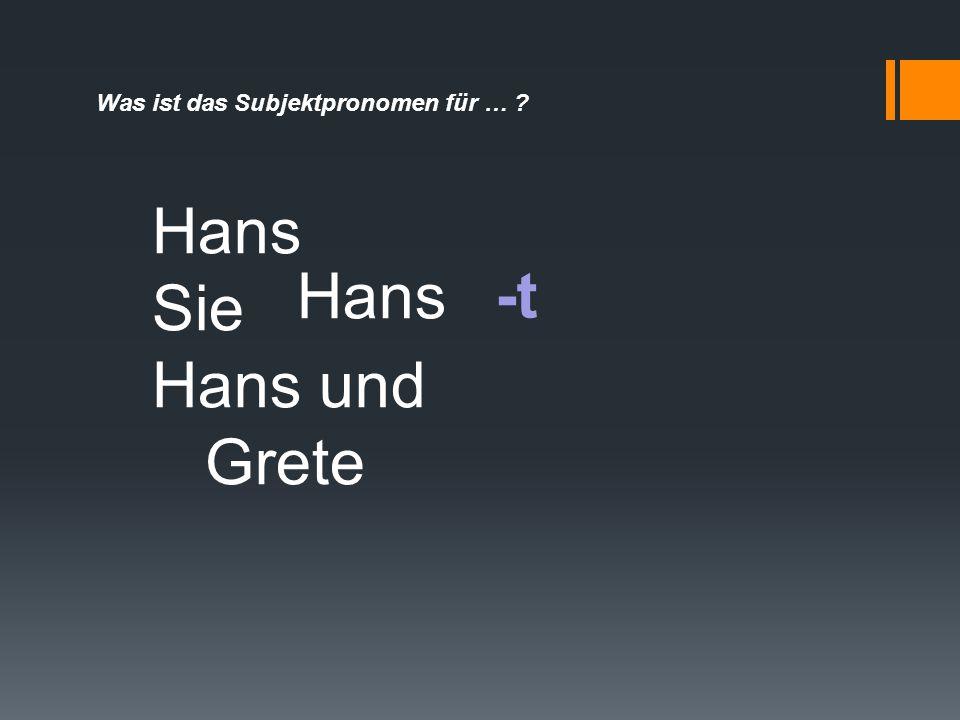 Was ist das Subjektpronomen für … ? -t Hans Sie Hans und Grete Hans