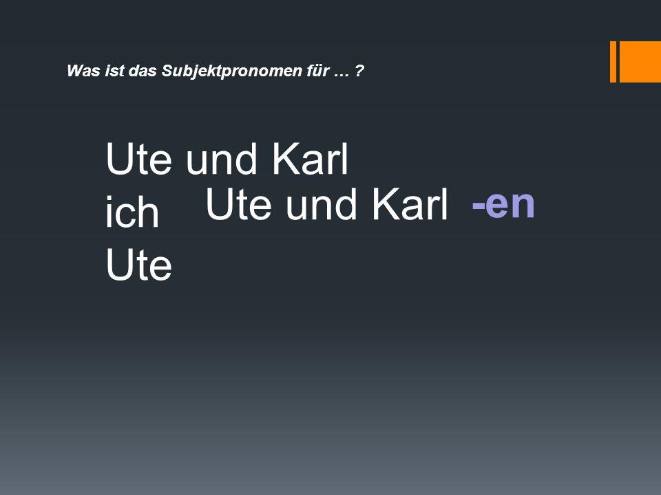 Was ist das Subjektpronomen für … ? -en Ute und Karl ich Ute Ute und Karl
