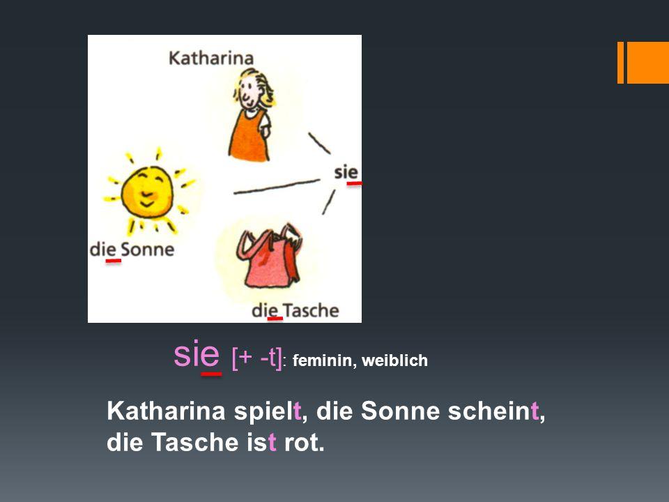 sie [+ -t] : feminin, weiblich Katharina spielt, die Sonne scheint, die Tasche ist rot.