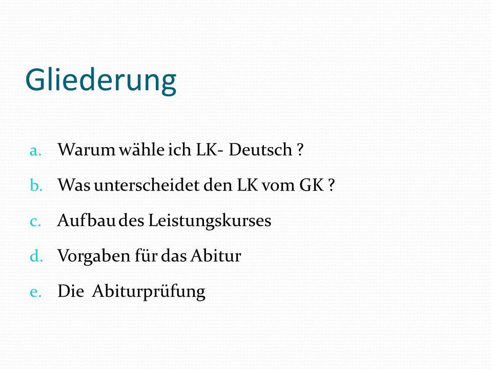 Gliederung a. Warum wähle ich LK- Deutsch ? b. Was unterscheidet den LK vom GK ? c. Aufbau des Leistungskurses d. Vorgaben für das Abitur e. Die Abitu