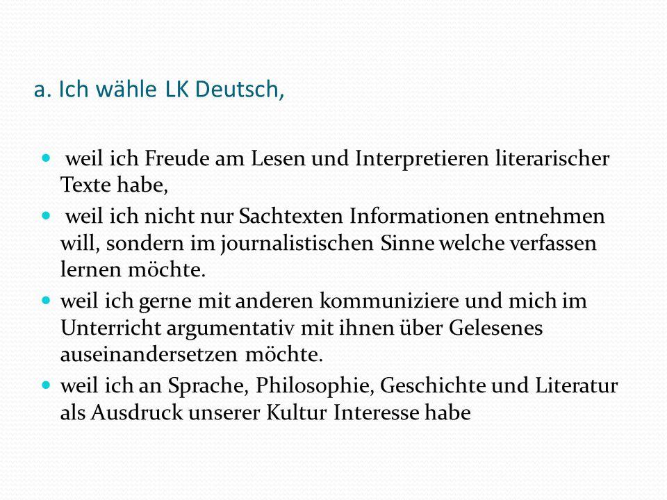 a. Ich wähle LK Deutsch, weil ich Freude am Lesen und Interpretieren literarischer Texte habe, weil ich nicht nur Sachtexten Informationen entnehmen w