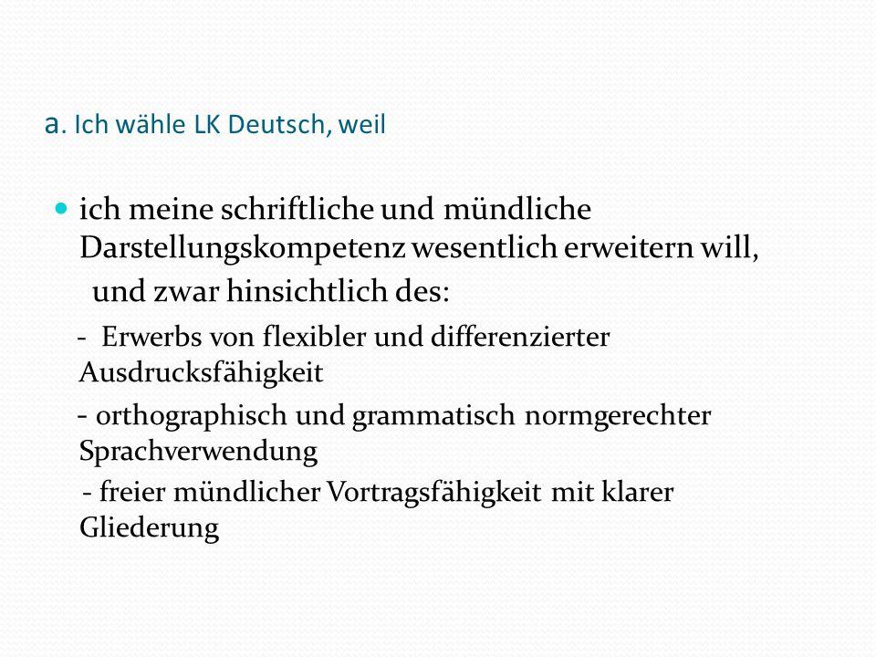 a. Ich wähle LK Deutsch, weil ich meine schriftliche und mündliche Darstellungskompetenz wesentlich erweitern will, und zwar hinsichtlich des: - Erwer