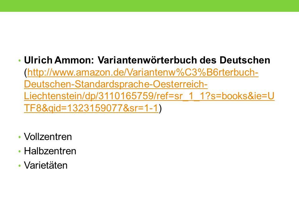 Ulrich Ammon: Variantenwörterbuch des Deutschen (http://www.amazon.de/Variantenw%C3%B6rterbuch- Deutschen-Standardsprache-Oesterreich- Liechtenstein/d