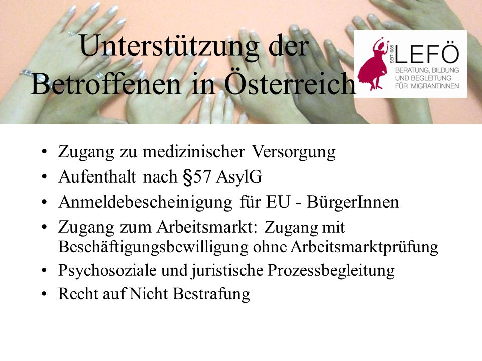 Unterstützung der Betroffenen in Österreich Zugang zu medizinischer Versorgung Aufenthalt nach §57 AsylG Anmeldebescheinigung für EU - BürgerInnen Zugang zum Arbeitsmarkt: Zugang mit Beschäftigungsbewilligung ohne Arbeitsmarktprüfung Psychosoziale und juristische Prozessbegleitung Recht auf Nicht Bestrafung