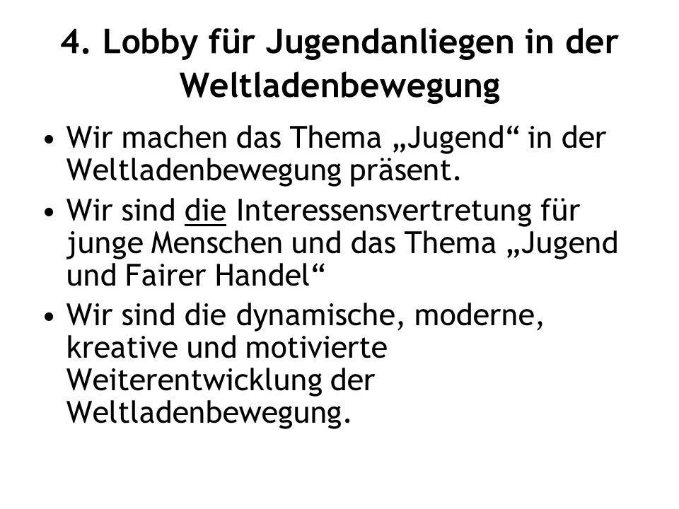 """4. Lobby für Jugendanliegen in der Weltladenbewegung Wir machen das Thema """"Jugend"""" in der Weltladenbewegung präsent. Wir sind die Interessensvertretun"""