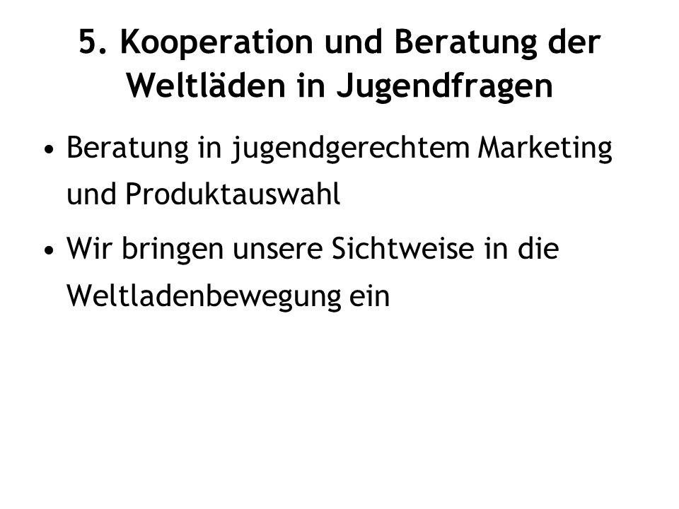 5. Kooperation und Beratung der Weltläden in Jugendfragen Beratung in jugendgerechtem Marketing und Produktauswahl Wir bringen unsere Sichtweise in di