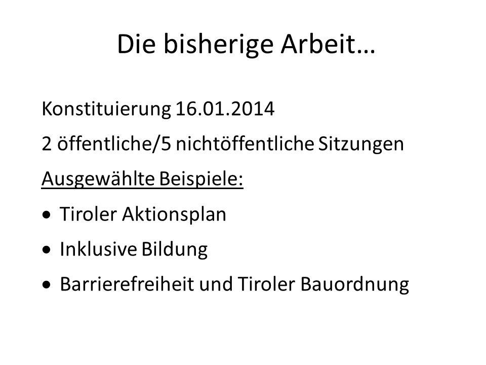 Die bisherige Arbeit… Konstituierung 16.01.2014 2 öffentliche/5 nichtöffentliche Sitzungen Ausgewählte Beispiele:  Tiroler Aktionsplan  Inklusive Bildung  Barrierefreiheit und Tiroler Bauordnung