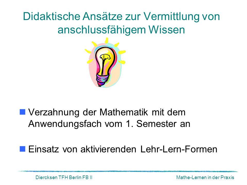 Diercksen TFH Berlin FB IIMathe-Lernen in der Praxis Didaktische Ansätze zur Vermittlung von anschlussfähigem Wissen Verzahnung der Mathematik mit dem