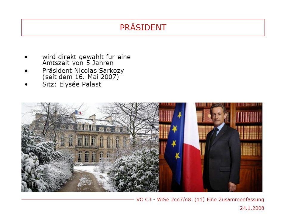 VO C3 - WiSe 2oo7/o8: (11) Eine Zusammenfassung 24.1.2008 PRÄSIDENT wird direkt gewählt für eine Amtszeit von 5 Jahren Präsident Nicolas Sarkozy (seit dem 16.