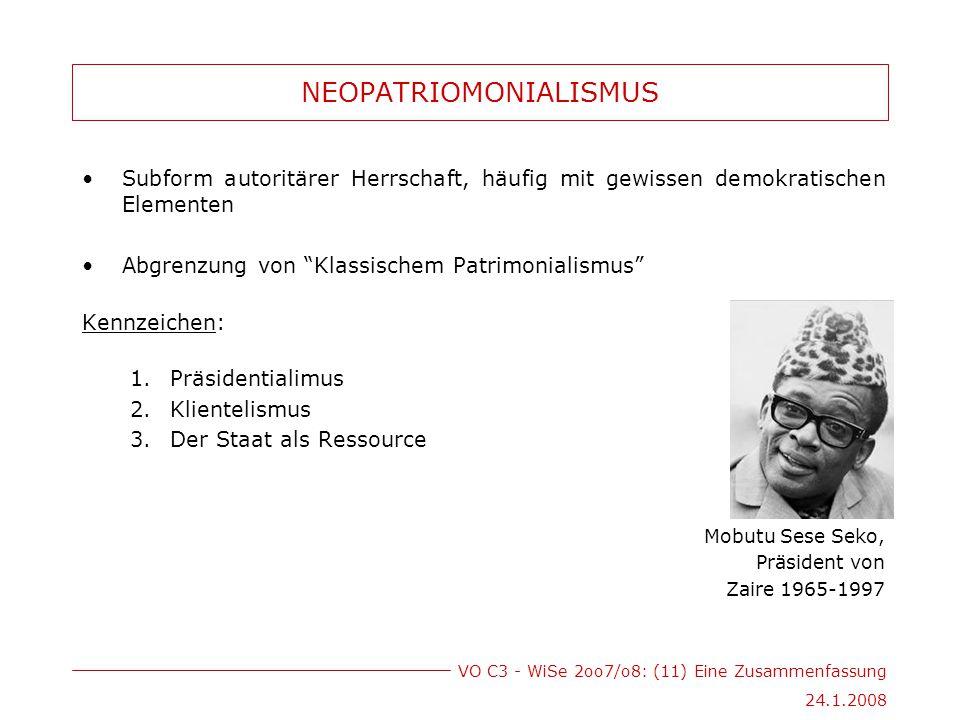 VO C3 - WiSe 2oo7/o8: (11) Eine Zusammenfassung 24.1.2008 NEOPATRIOMONIALISMUS Subform autoritärer Herrschaft, häufig mit gewissen demokratischen Elementen Abgrenzung von Klassischem Patrimonialismus Kennzeichen: 1.Präsidentialimus 2.Klientelismus 3.Der Staat als Ressource Mobutu Sese Seko, Präsident von Zaire 1965-1997
