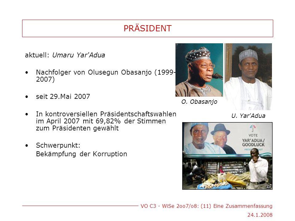 VO C3 - WiSe 2oo7/o8: (11) Eine Zusammenfassung 24.1.2008 PRÄSIDENT aktuell: Umaru Yar Adua Nachfolger von Olusegun Obasanjo (1999- 2007) seit 29.Mai 2007 In kontroversiellen Präsidentschaftswahlen im April 2007 mit 69,82% der Stimmen zum Präsidenten gewählt Schwerpunkt: Bekämpfung der Korruption O.