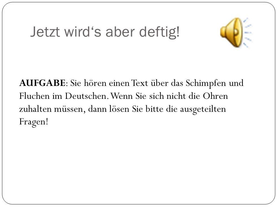 Jetzt wird's aber deftig! AUFGABE: Sie hören einen Text über das Schimpfen und Fluchen im Deutschen. Wenn Sie sich nicht die Ohren zuhalten müssen, da