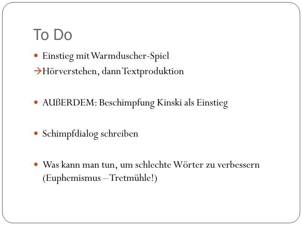 To Do Einstieg mit Warmduscher-Spiel  Hörverstehen, dann Textproduktion AUßERDEM: Beschimpfung Kinski als Einstieg Schimpfdialog schreiben Was kann m