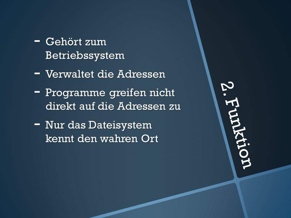 2. Funktion - Gehört zum Betriebssystem - Verwaltet die Adressen - Programme greifen nicht direkt auf die Adressen zu - Nur das Dateisystem kennt den