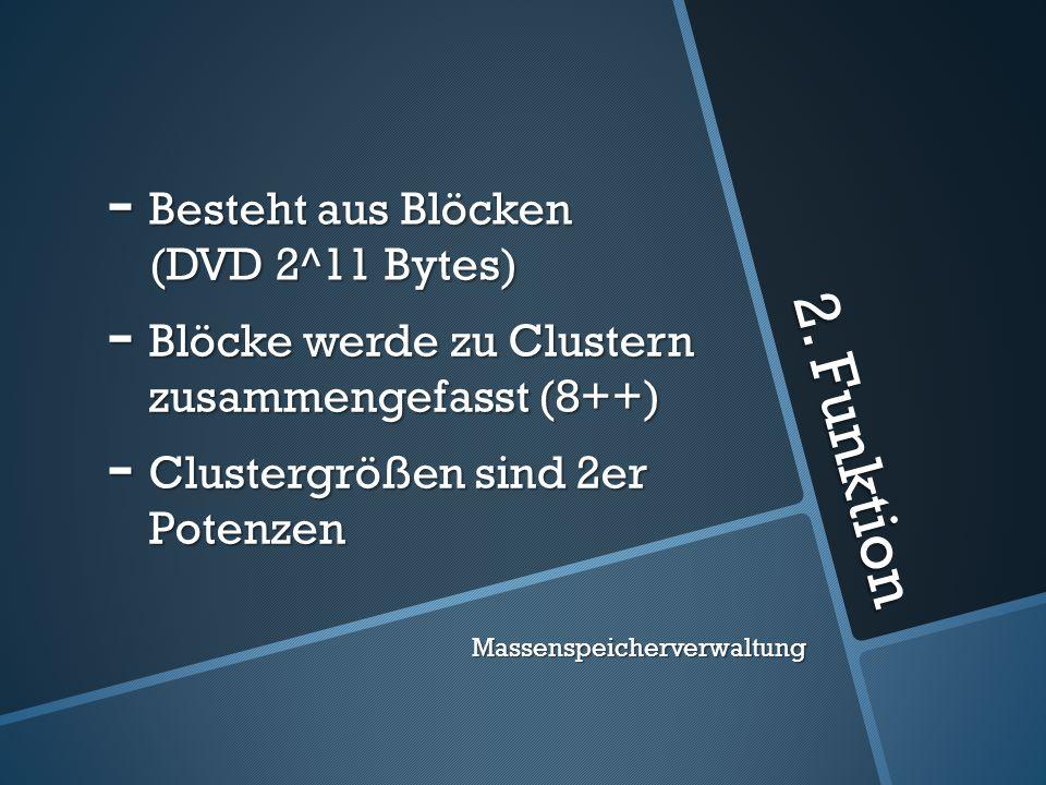 2. Funktion - Besteht aus Blöcken (DVD 2^11 Bytes) - Blöcke werde zu Clustern zusammengefasst (8++) - Clustergrößen sind 2er Potenzen Massenspeicherve