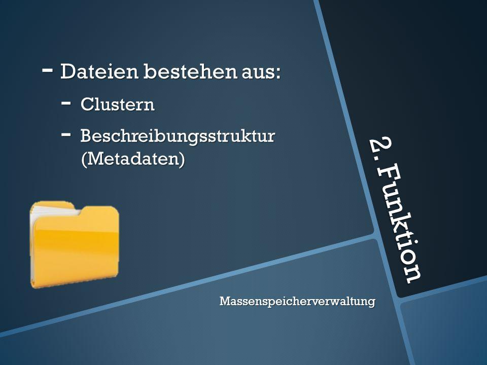 2. Funktion - Dateien bestehen aus: - Clustern - Beschreibungsstruktur (Metadaten) Massenspeicherverwaltung