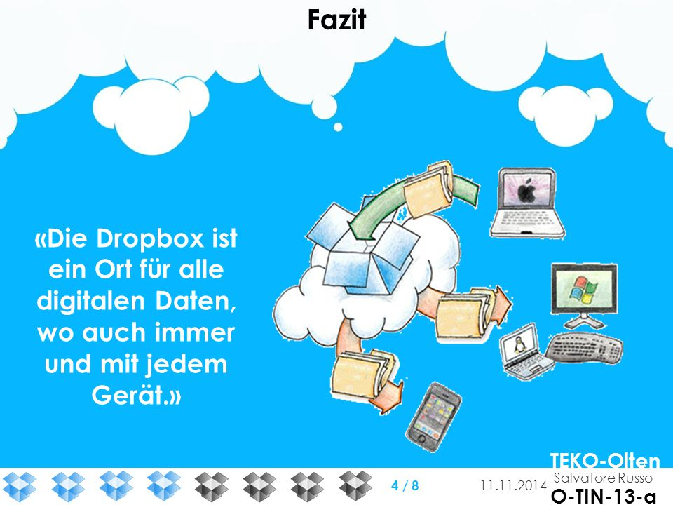 Fazit «Die Dropbox ist ein Ort für alle digitalen Daten, wo auch immer und mit jedem Gerät.» Salvatore Russo TEKO-Olten O-TIN-13-a 11.11.2014 4 / 8
