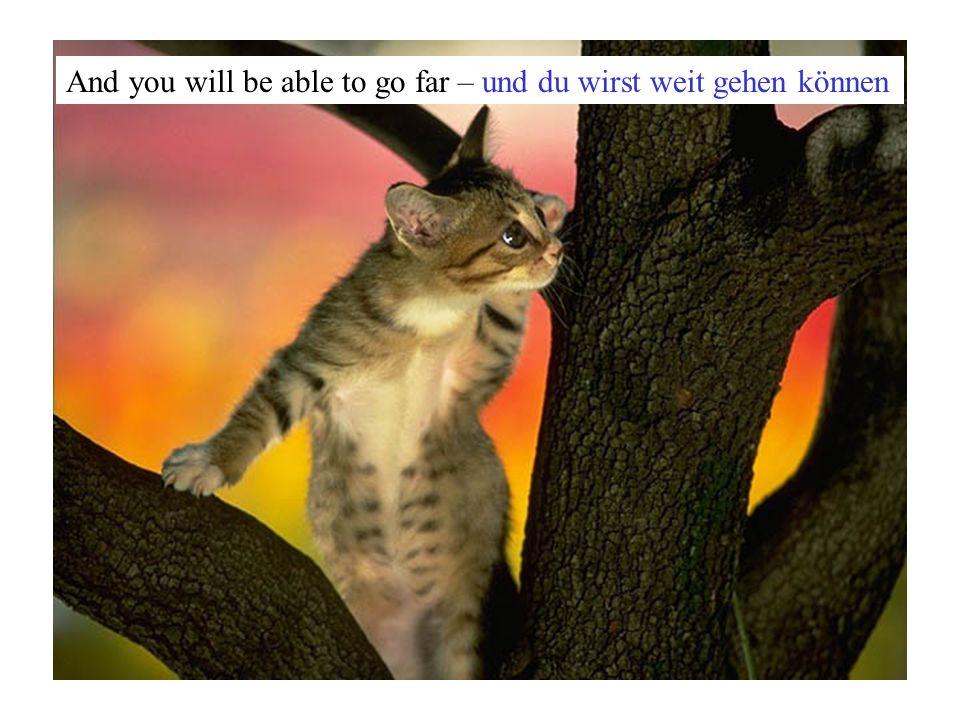 And you will be able to go far – und du wirst weit gehen können