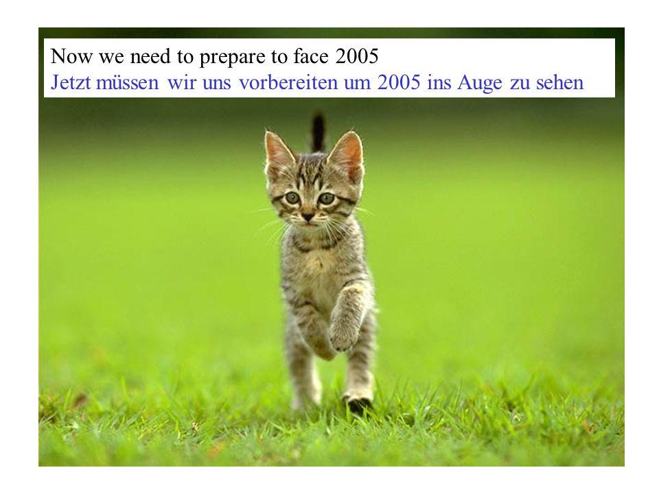 Now we need to prepare to face 2005 Jetzt müssen wir uns vorbereiten um 2005 ins Auge zu sehen