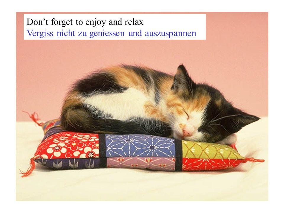 Don't forget to enjoy and relax Vergiss nicht zu geniessen und auszuspannen