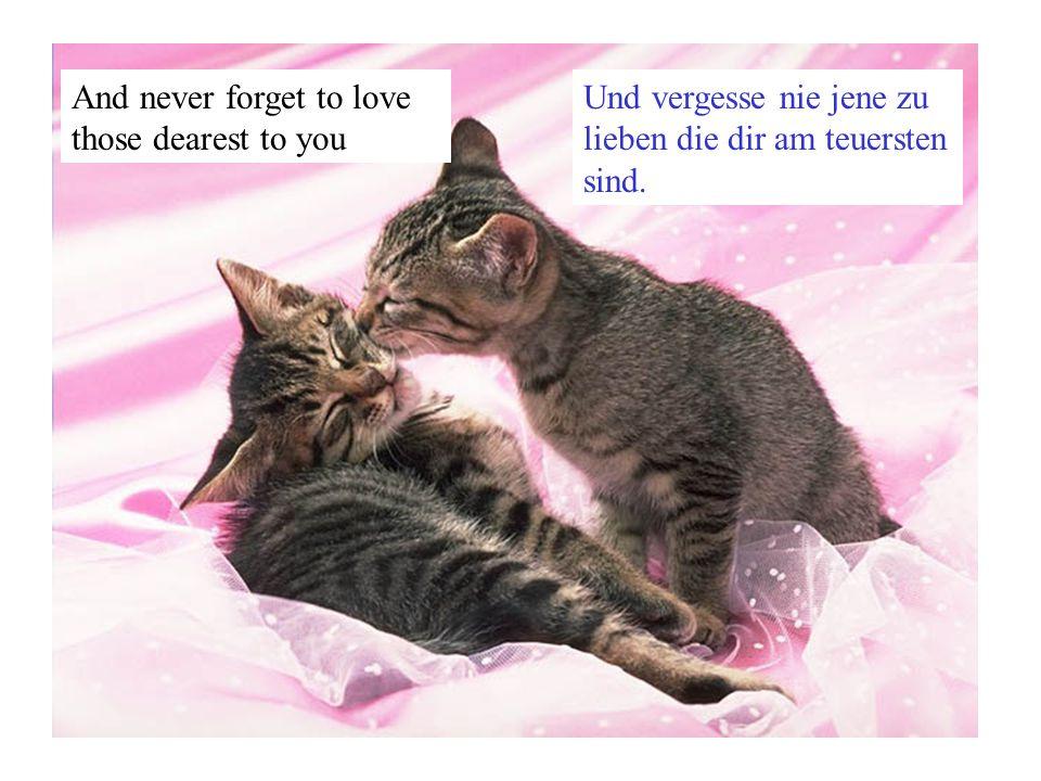 And never forget to love those dearest to you Und vergesse nie jene zu lieben die dir am teuersten sind.