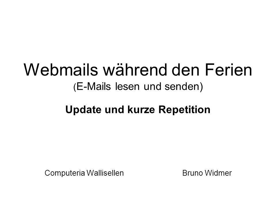 Webmails während den Ferien ( E-Mails lesen und senden) Update und kurze Repetition Computeria Wallisellen Bruno Widmer