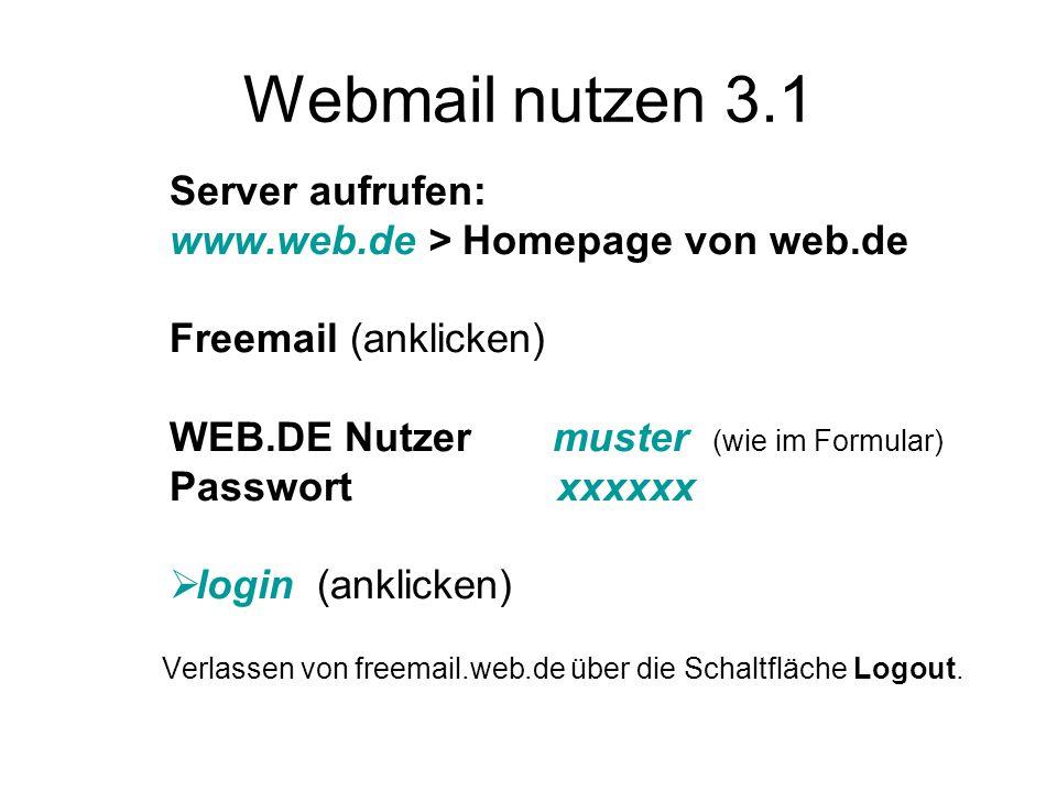 Webmail nutzen 3.1 Server aufrufen: www.web.de > Homepage von web.de Freemail (anklicken) WEB.DE Nutzer muster (wie im Formular) Passwort xxxxxx  login (anklicken) Verlassen von freemail.web.de über die Schaltfläche Logout.