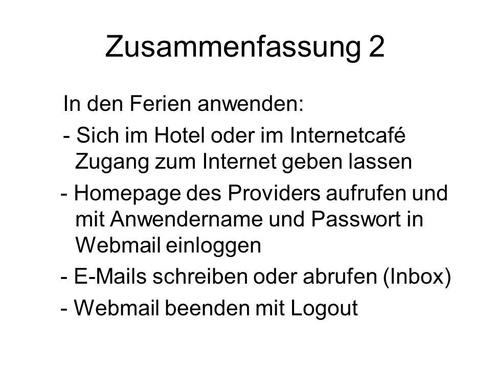 Zusammenfassung 2 In den Ferien anwenden: - Sich im Hotel oder im Internetcafé Zugang zum Internet geben lassen - Homepage des Providers aufrufen und mit Anwendername und Passwort in Webmail einloggen - E-Mails schreiben oder abrufen (Inbox) - Webmail beenden mit Logout