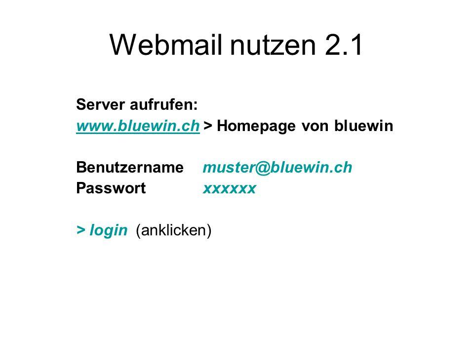 Webmail nutzen 2.1 Server aufrufen: www.bluewin.chwww.bluewin.ch > Homepage von bluewin Benutzername muster@bluewin.ch Passwort xxxxxx > login (anklicken)