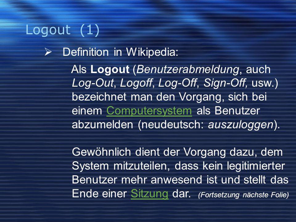 Logout (1)  Definition in Wikipedia: Als Logout (Benutzerabmeldung, auch Log-Out, Logoff, Log-Off, Sign-Off, usw.) bezeichnet man den Vorgang, sich bei einem Computersystem als Benutzer abzumelden (neudeutsch: auszuloggen).Computersystem Gewöhnlich dient der Vorgang dazu, dem System mitzuteilen, dass kein legitimierter Benutzer mehr anwesend ist und stellt das Ende einer Sitzung dar.