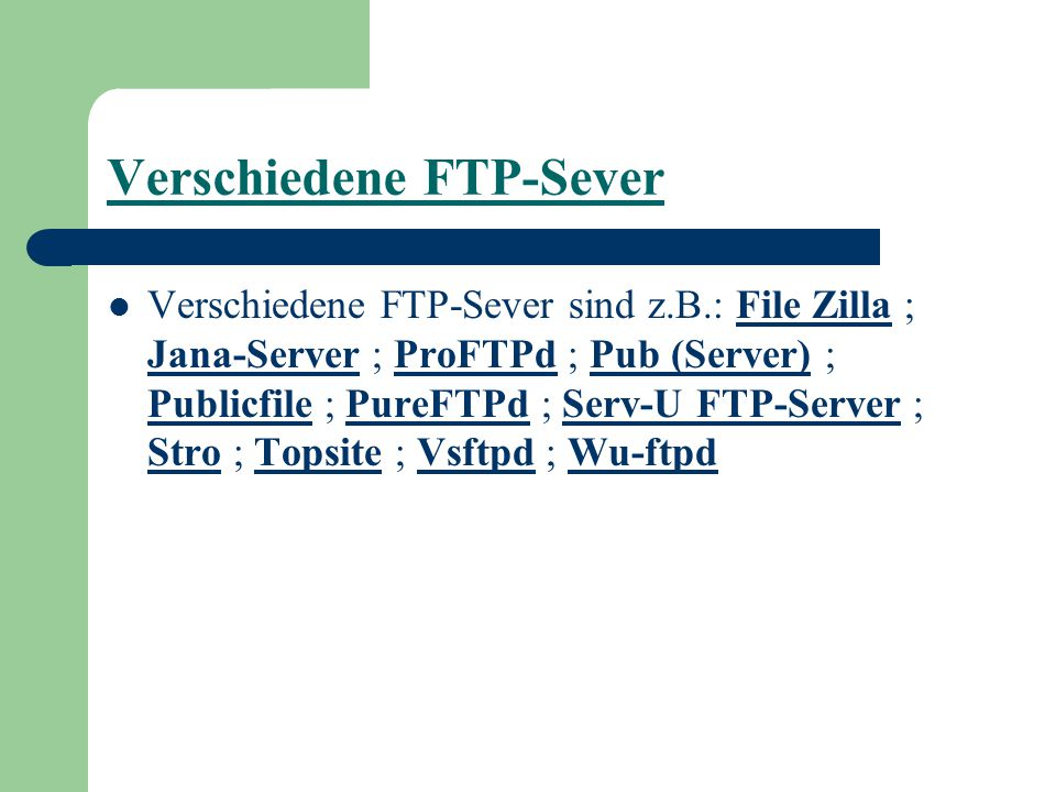 Verschiedene FTP-Sever Verschiedene FTP-Sever sind z.B.: File Zilla ; Jana-Server ; ProFTPd ; Pub (Server) ; Publicfile ; PureFTPd ; Serv-U FTP-Server ; Stro ; Topsite ; Vsftpd ; Wu-ftpdFile Zilla Jana-ServerProFTPdPub (Server) PublicfilePureFTPdServ-U FTP-Server StroTopsiteVsftpdWu-ftpd