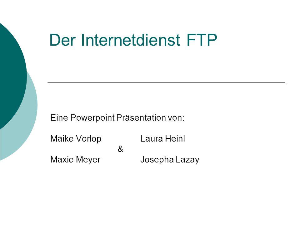 Der Internetdienst FTP Eine Powerpoint Präsentation von: Maike Vorlop Laura Heinl & Maxie MeyerJosepha Lazay