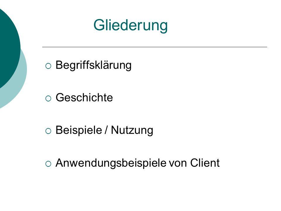Gliederung  Begriffsklärung  Geschichte  Beispiele / Nutzung  Anwendungsbeispiele von Client