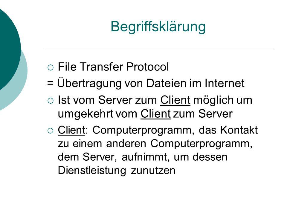 Begriffsklärung  File Transfer Protocol = Übertragung von Dateien im Internet  Ist vom Server zum Client möglich um umgekehrt vom Client zum Server  Client: Computerprogramm, das Kontakt zu einem anderen Computerprogramm, dem Server, aufnimmt, um dessen Dienstleistung zunutzen