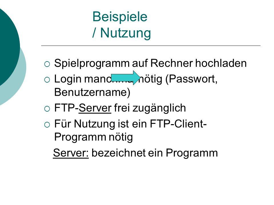 Beispiele / Nutzung  Spielprogramm auf Rechner hochladen  Login manchmal nötig (Passwort, Benutzername)  FTP-Server frei zugänglich  Für Nutzung ist ein FTP-Client- Programm nötig Server: bezeichnet ein Programm