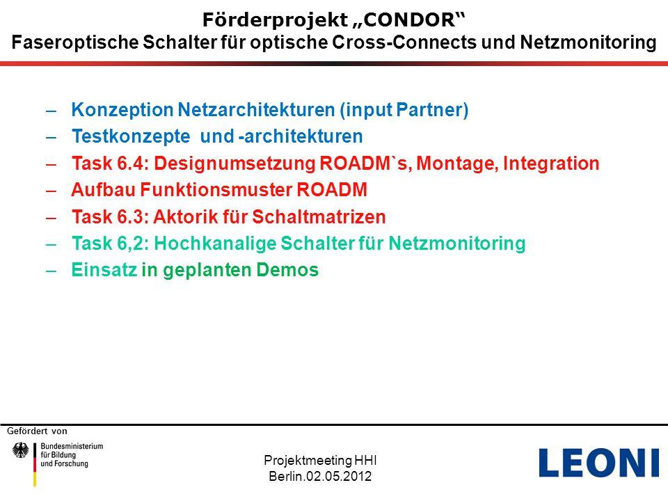 """Gefördert von Förderprojekt """"CONDOR Faseroptische Schalter für optische Cross-Connects und Netzmonitoring –Konzeption Netzarchitekturen (input Partner) –Testkonzepte und -architekturen –Task 6.4: Designumsetzung ROADM`s, Montage, Integration –Aufbau Funktionsmuster ROADM –Task 6.3: Aktorik für Schaltmatrizen –Task 6,2: Hochkanalige Schalter für Netzmonitoring –Einsatz in geplanten Demos Projektmeeting HHI Berlin.02.05.2012"""