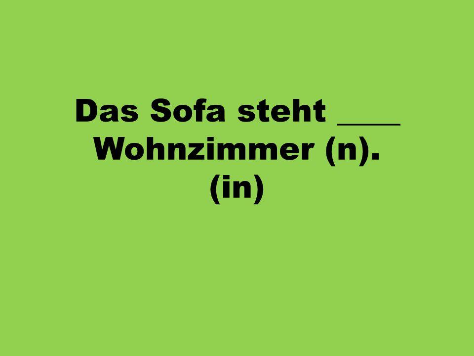 Das Sofa steht ____ Wohnzimmer (n). (in)